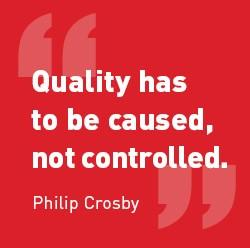 "Quote from Philip Crosby : ""Quality has to be caused not controlled."""